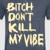 BITCH DON'T KILL MY VIBE - Men's V-Neck T-Shirt by Canvas