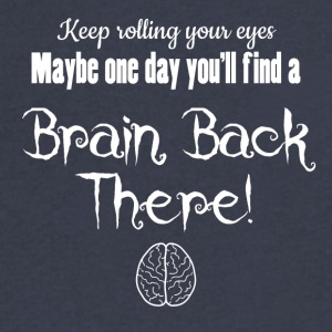 Keep rolling your eyes. You could find a brain - Men's V-Neck T-Shirt by Canvas