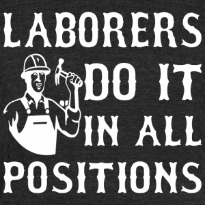 Laborers Do It In All Positions - Unisex Tri-Blend T-Shirt by American Apparel