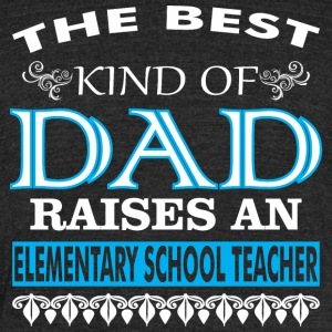The Best Kind Of Dad Raises Elementary Teacher - Unisex Tri-Blend T-Shirt by American Apparel