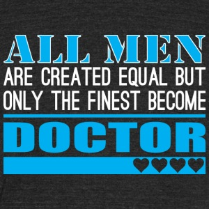 All Men Created Equal Finest Become Doctor - Unisex Tri-Blend T-Shirt by American Apparel