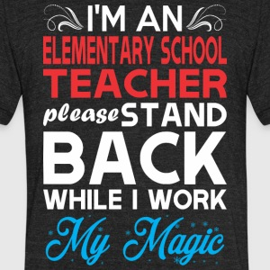 Im Elementary School Teacher Stand Back Work Magic - Unisex Tri-Blend T-Shirt by American Apparel