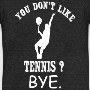 Tennis - You Don't Like Tennis? Bye - Unisex Tri-Blend T-Shirt by American Apparel