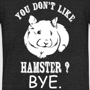 Hamster - You Don't Like Hamster? Bye - Unisex Tri-Blend T-Shirt by American Apparel