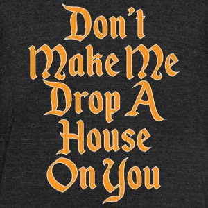 House - Don't Make Me Drop A House On You - Unisex Tri-Blend T-Shirt by American Apparel