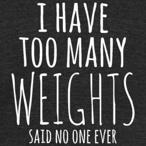 Weight - i have too many weights said no one eve - Unisex Tri-Blend T-Shirt by American Apparel