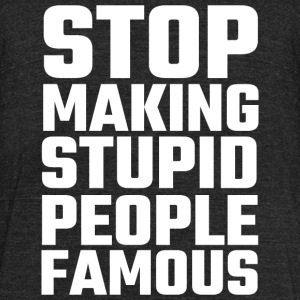 Stupid - Stop Making Stupid People Famous - Unisex Tri-Blend T-Shirt by American Apparel