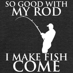 Fishing - so good with my rod i make fish come - Unisex Tri-Blend T-Shirt by American Apparel