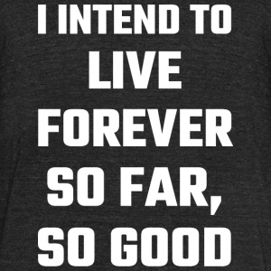 Funny - I Intend To Live Forever So Far So Good - Unisex Tri-Blend T-Shirt by American Apparel