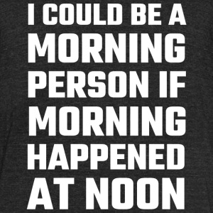 Attitude - I Could Be A Morning Person - Unisex Tri-Blend T-Shirt by American Apparel