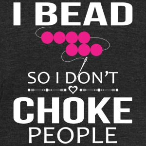 Bead - I bead so I don't choke people - Unisex Tri-Blend T-Shirt by American Apparel