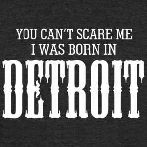 Detroit - you can't scare me i was born in detro - Unisex Tri-Blend T-Shirt by American Apparel