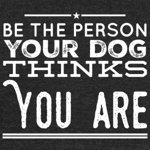 Dog lover - Be the Person Your Dog Thinks You Ar - Unisex Tri-Blend T-Shirt by American Apparel