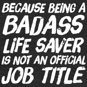 Official job - because being a badass life saver - Unisex Tri-Blend T-Shirt by American Apparel
