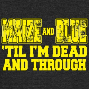 Maize - maize and blue 'til i'm dead and through - Unisex Tri-Blend T-Shirt by American Apparel