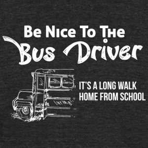 BUS DRIVER - BE NICE TO THE BUS DRIVER IT'S A LO - Unisex Tri-Blend T-Shirt by American Apparel