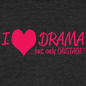 DRAMA - I LOVE DRAMA .......BUT ONLY ON STAGE! - Unisex Tri-Blend T-Shirt by American Apparel