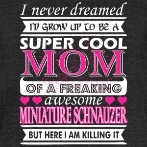 I Never Dreamed Grow Up Miniature Schnauzer Mom - Unisex Tri-Blend T-Shirt by American Apparel