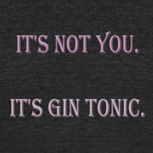 Its not you its gin tonic - Unisex Tri-Blend T-Shirt by American Apparel