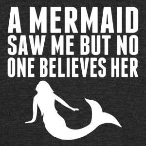 A Mermaid Saw Me But No One Believes Her - Unisex Tri-Blend T-Shirt by American Apparel