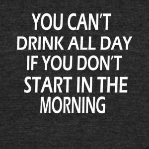 You Can t Drink All Day - Unisex Tri-Blend T-Shirt by American Apparel