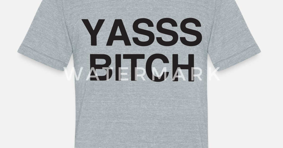 Yasss Bitch Bish Funny Preach Meme Vine Tee Hipste Unisex Tri-Blend T-Shirt  | Spreadshirt