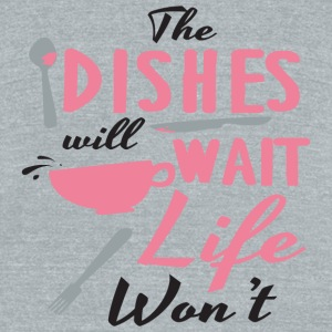 Dish - The dishes will wait, life won't - Unisex Tri-Blend T-Shirt by American Apparel