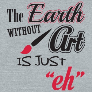 Art - The earth without art is just - Unisex Tri-Blend T-Shirt by American Apparel