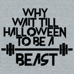 Beast - Why Wait Till Halloween To Be A Beast - Unisex Tri-Blend T-Shirt by American Apparel