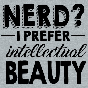 Nerd - Nerd? I Prefer Intellectual Beauty - Unisex Tri-Blend T-Shirt by American Apparel