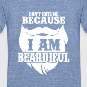 Don't hate me! Because, I am Beardiful. - Unisex Tri-Blend T-Shirt by American Apparel