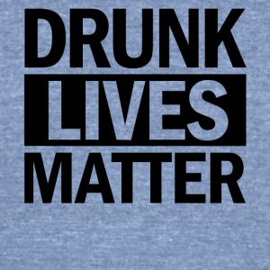 DRUNK LIVES MATTER - Unisex Tri-Blend T-Shirt by American Apparel