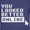 YOU LOOKED BETTER ONLINE - Unisex Tri-Blend T-Shirt