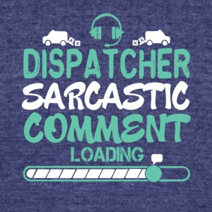 Dispatcher Sarcastic Comment Loading T Shirt - Unisex Tri-Blend T-Shirt by American Apparel
