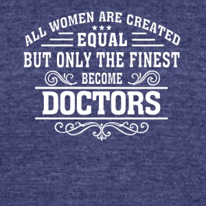 Only The Finest Become Doctor T Shirt - Unisex Tri-Blend T-Shirt by American Apparel
