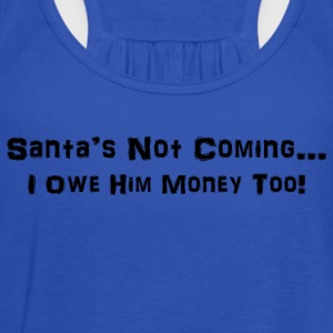 Santa's Not Coming...I Owe Him Money Too! - Women's Flowy Tank Top by Bella