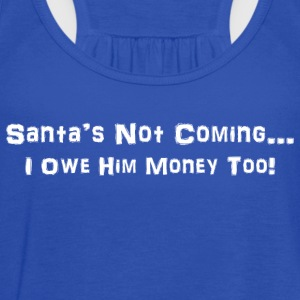 Santa's Not Coming....I Owe Him Money Too! - Women's Flowy Tank Top by Bella