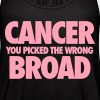 Cancer You Picked The Wrong Broad - Women's Flowy Tank Top by Bella