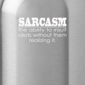 Sarcasm - The ability to insult Idiots - Water Bottle