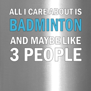 All I Care About is Badminton And Maybe Like 3 Peo - Travel Mug