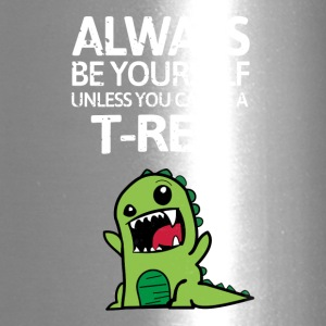 Always be youself unless you can be a T-Rex - Travel Mug
