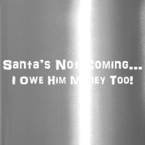 Santa's Not Coming....I Owe Him Money Too! - Travel Mug