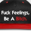 Fuck Feelings, Be A Bitch. - Snap-back Baseball Cap