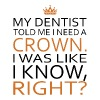 My dentist told me i need a crown i was like i kno - Men's Premium T-Shirt