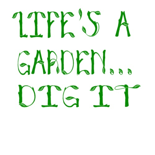 lifes a garden dig it joe dirt quote by barrelroll spreadshirt - Lifes A Garden Dig It