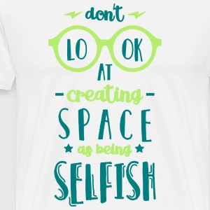 Don't Look at Creating Space as being Selfish - Men's Premium T-Shirt