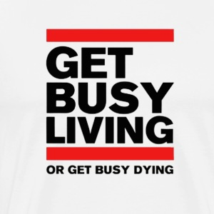 Get Busy Living or get busy dying - Men's Premium T-Shirt