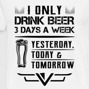 I ONLY DRIKN BEER 3 DAYS A WEEK - Men's Premium T-Shirt