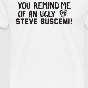 You Remind Me Of An Ugly Steve Buscemi - Men's Premium T-Shirt