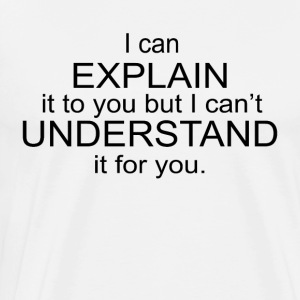 I can Explain it to you Understand it for you - Men's Premium T-Shirt